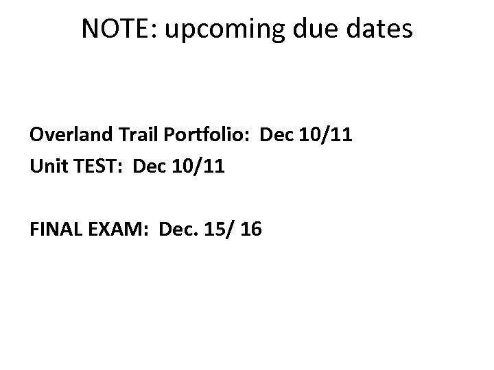 NOTE: upcoming due dates Overland Trail Portfolio: Dec 10/11 Unit TEST: Dec 10/11 FINAL