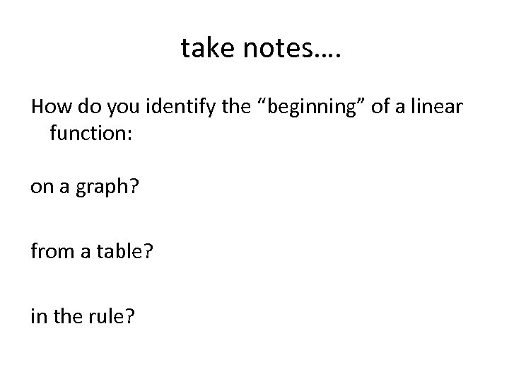"""take notes…. How do you identify the """"beginning"""" of a linear function: on a"""