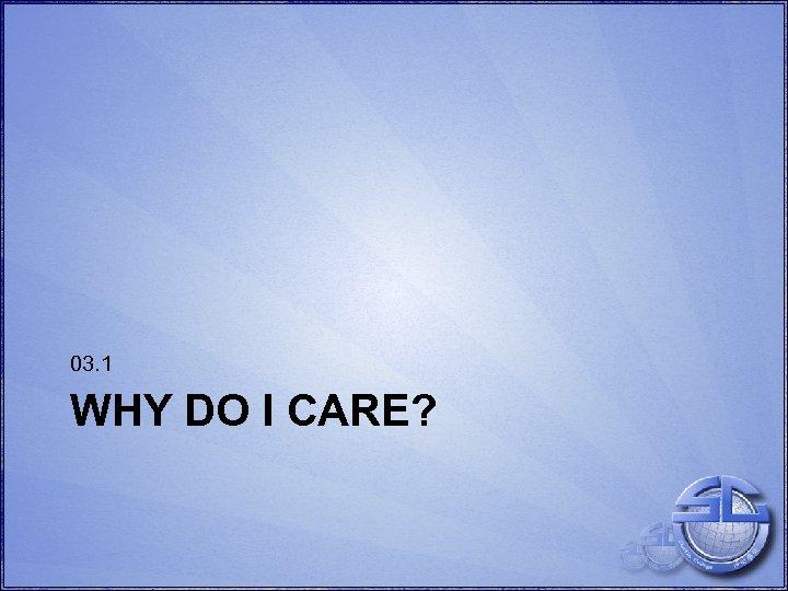 03. 1 WHY DO I CARE?