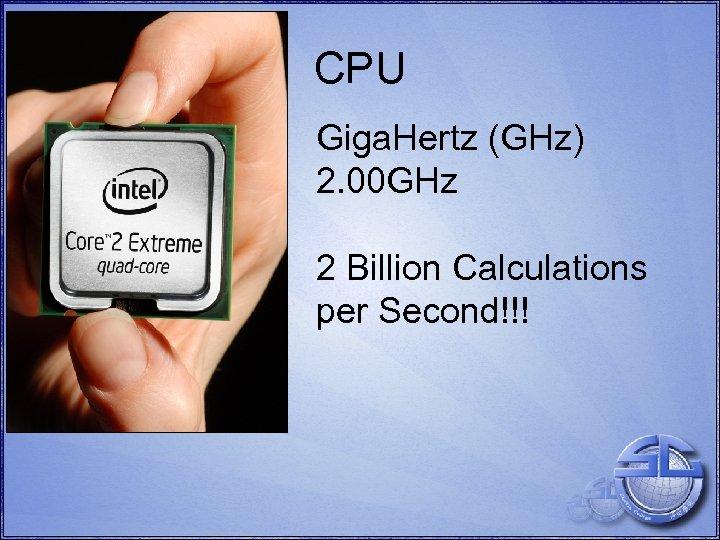 CPU Giga. Hertz (GHz) 2. 00 GHz 2 Billion Calculations per Second!!!