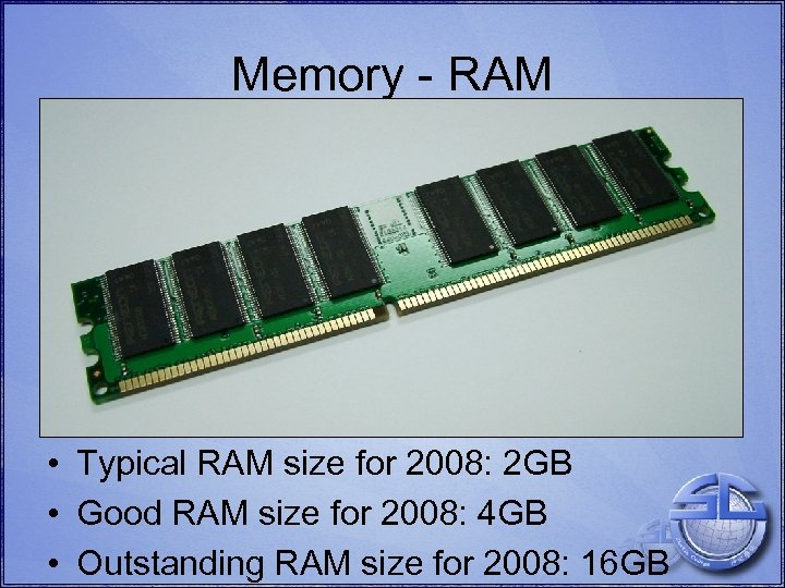Memory - RAM • Typical RAM size for 2008: 2 GB • Good RAM