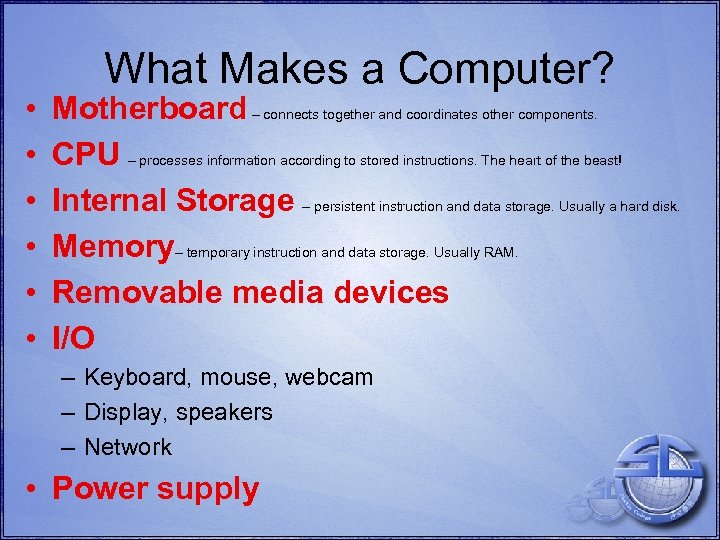 • • • What Makes a Computer? Motherboard – connects together and coordinates