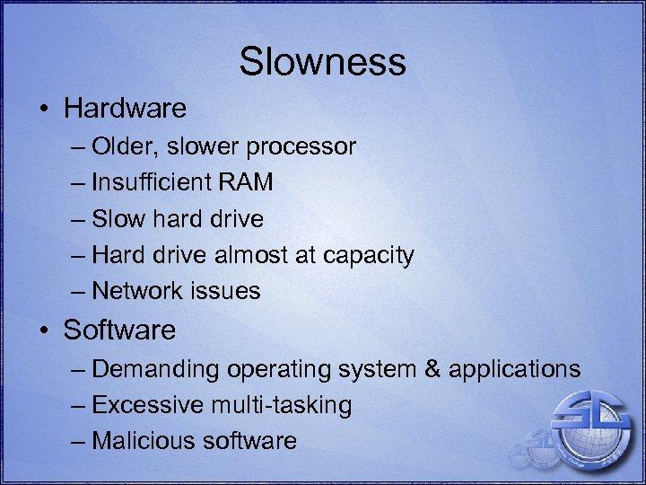 Slowness • Hardware – Older, slower processor – Insufficient RAM – Slow hard drive