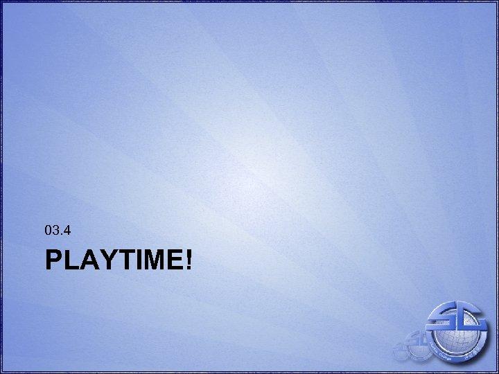 03. 4 PLAYTIME!