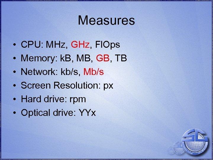 Measures • • • CPU: MHz, GHz, Fl. Ops Memory: k. B, MB, GB,
