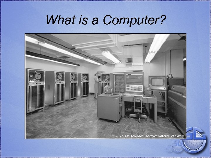 What is a Computer? Source: Lawrence Livermore National Laboratory