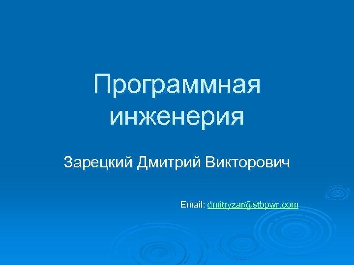 Программная инженерия Зарецкий Дмитрий Викторович Email: dmitryzar@stbpwr. com