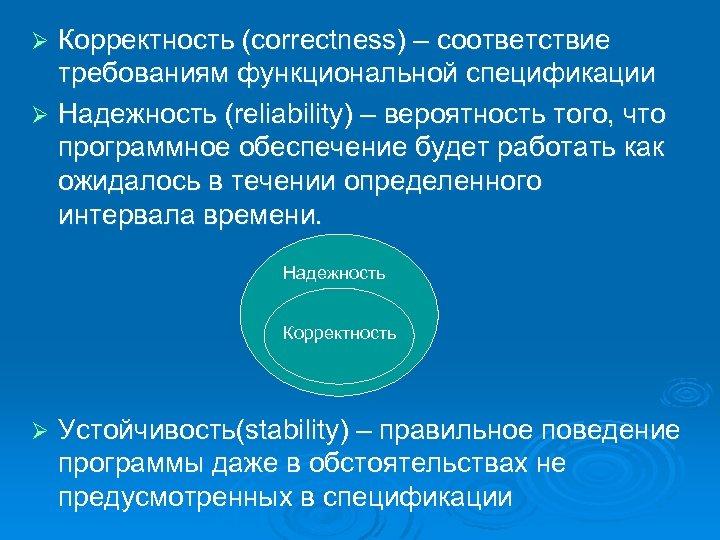 Корректность (correctness) – соответствие требованиям функциональной спецификации Ø Надежность (reliability) – вероятность того, что