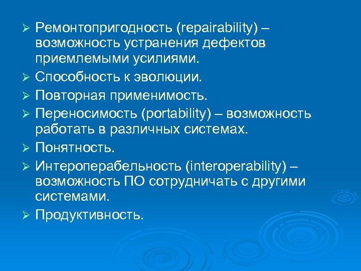 Ремонтопригодность (repairability) – возможность устранения дефектов приемлемыми усилиями. Ø Способность к эволюции. Ø Повторная