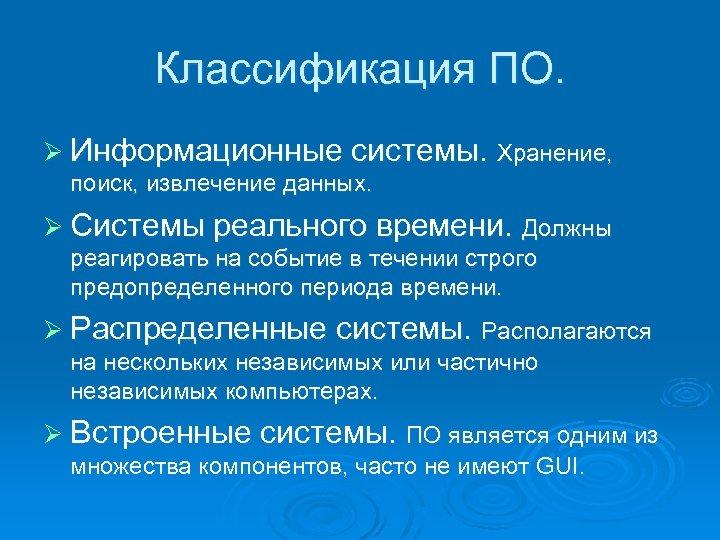 Классификация ПО. Ø Информационные системы. Хранение, поиск, извлечение данных. Ø Системы реального времени. Должны