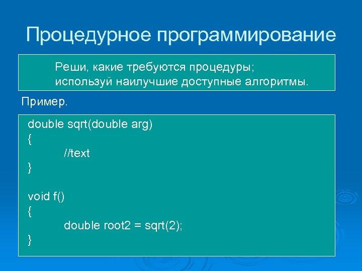 Процедурное программирование Реши, какие требуются процедуры; используй наилучшие доступные алгоритмы. Пример. double sqrt(double arg)