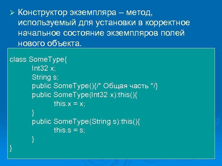 Ø Конструктор экземпляра – метод, используемый для установки в корректное начальное состояние экземпляров полей