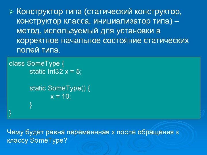 Ø Конструктор типа (статический конструктор, конструктор класса, инициализатор типа) – метод, используемый для установки
