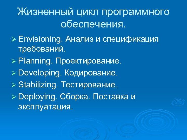 Жизненный цикл программного обеспечения. Ø Envisioning. Анализ и спецификация требований. Ø Planning. Проектирование. Ø