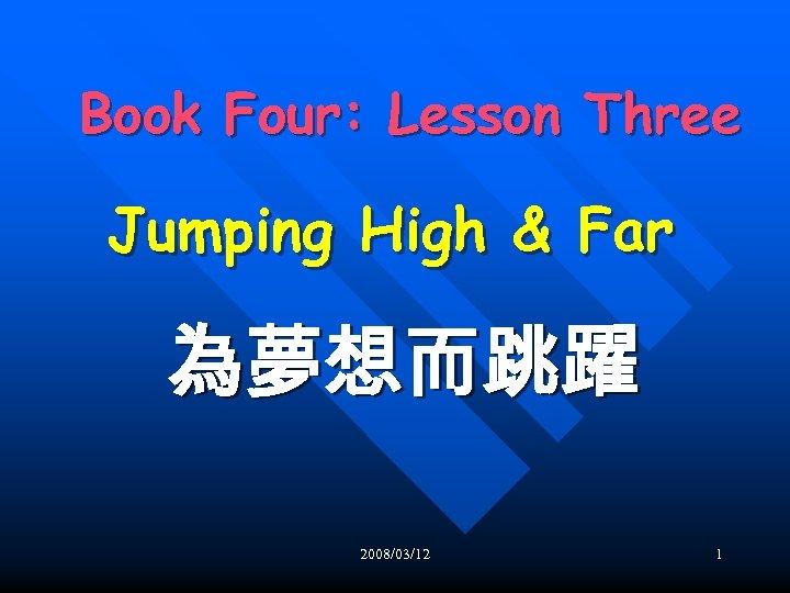 Book Four: Lesson Three Jumping High & Far 為夢想而跳躍 2008/03/12 1