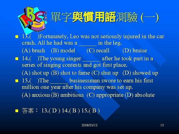 單字與慣用語測驗 (一) n n 13. ( )Fortunately, Leo was not seriously injured in the
