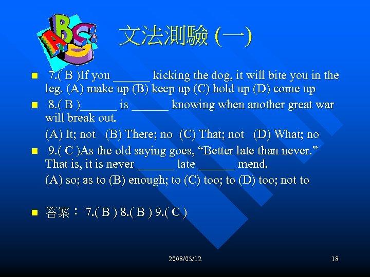 文法測驗 (一) n n 7. ( B )If you ______ kicking the dog, it
