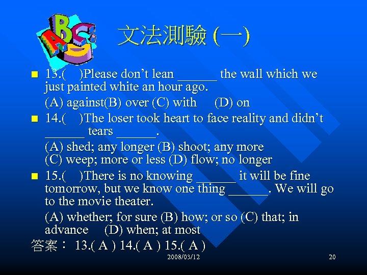 文法測驗 (一) 13. ( )Please don't lean ______ the wall which we just painted