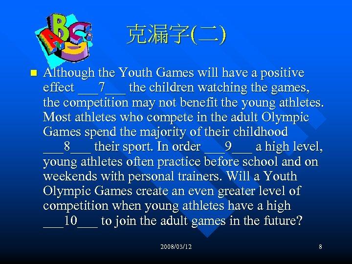 克漏字(二) n Although the Youth Games will have a positive effect ___7___ the children