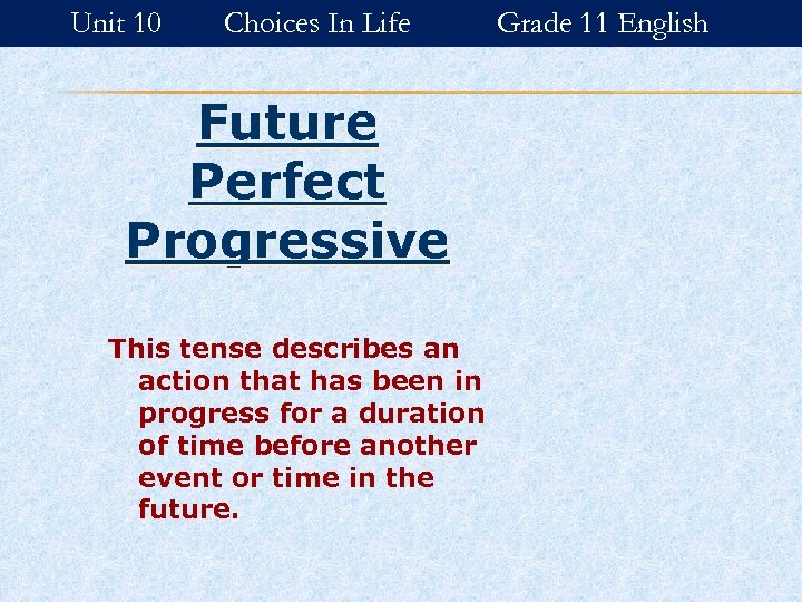 Unit 10 Choices In Life Future Perfect Progressive This tense describes an action that