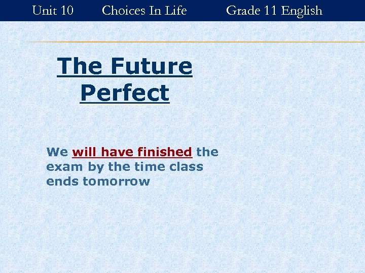 Unit 10 Choices In Life The Future Perfect We will have finished the exam