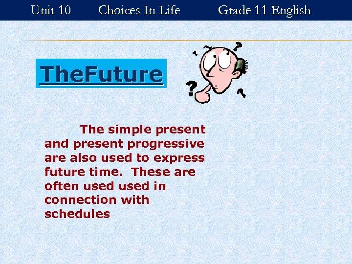 Unit 10 Choices In Life The. Future The simple present and present progressive are
