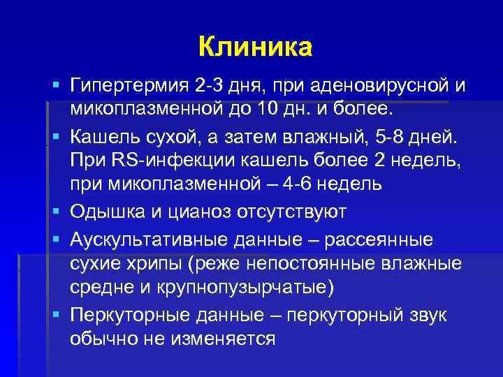 Клиника § Гипертермия 2 -3 дня, при аденовирусной и микоплазменной до 10 дн. и