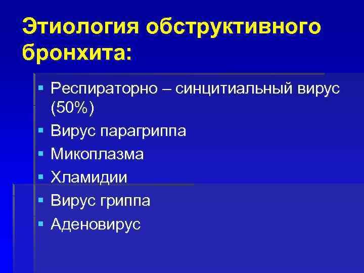Этиология обструктивного бронхита: § Респираторно – синцитиальный вирус (50%) § Вирус парагриппа § Микоплазма