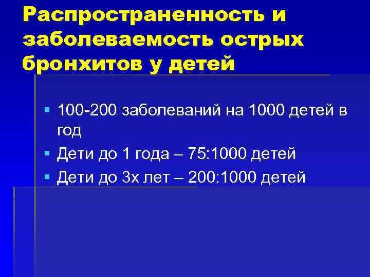 Распространенность и заболеваемость острых бронхитов у детей § 100 -200 заболеваний на 1000 детей