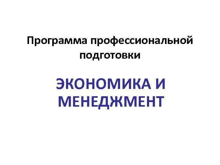 Программа профессиональной подготовки ЭКОНОМИКА И МЕНЕДЖМЕНТ