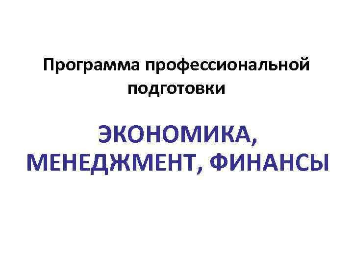 Программа профессиональной подготовки ЭКОНОМИКА, МЕНЕДЖМЕНТ, ФИНАНСЫ
