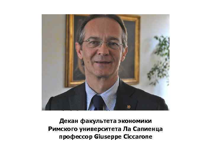 Декан факультета экономики Римского университета Сапиенца профессор Giuseppe Ciccarone Декан факультета экономики Римского университета