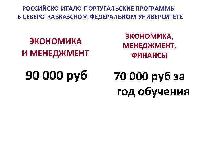 РОССИЙСКО-ИТАЛО-ПОРТУГАЛЬСКИЕ ПРОГРАММЫ В СЕВЕРО-КАВКАЗСКОМ ФЕДЕРАЛЬНОМ УНИВЕРСИТЕТЕ ЭКОНОМИКА И МЕНЕДЖМЕНТ 90 000 руб ЭКОНОМИКА, МЕНЕДЖМЕНТ,