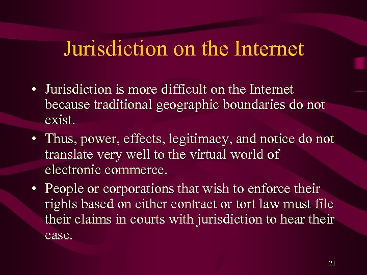 Jurisdiction on the Internet • Jurisdiction is more difficult on the Internet because traditional