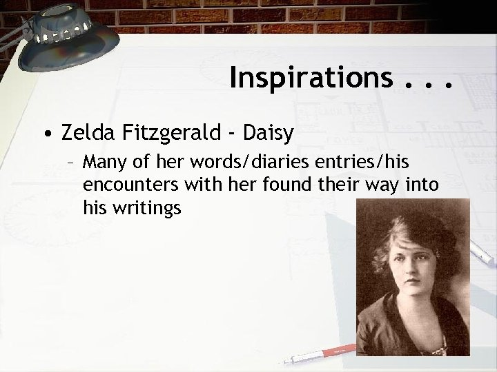 Inspirations. . . • Zelda Fitzgerald - Daisy – Many of her words/diaries entries/his