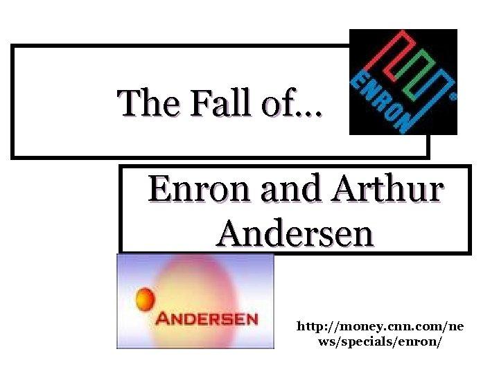 The Fall of… Enron and Arthur Andersen http: //money. cnn. com/ne ws/specials/enron/