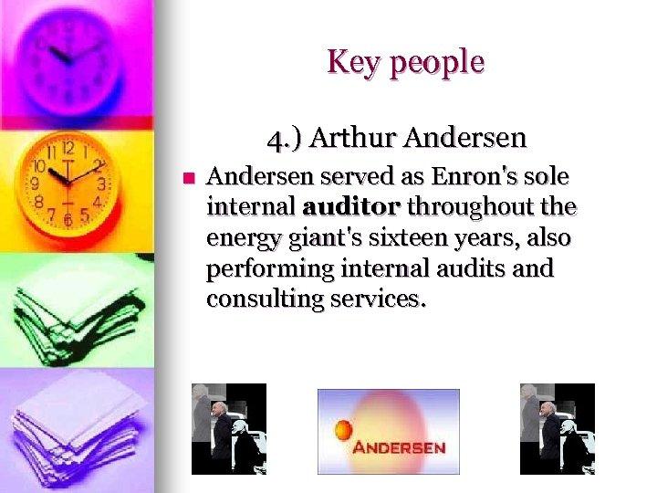 Key people 4. ) Arthur Andersen n Andersen served as Enron's sole internal auditor