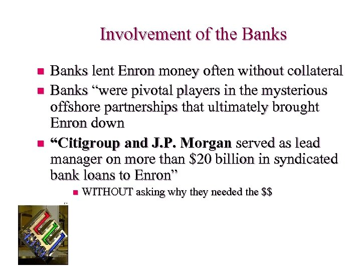 Involvement of the Banks n n n Banks lent Enron money often without collateral