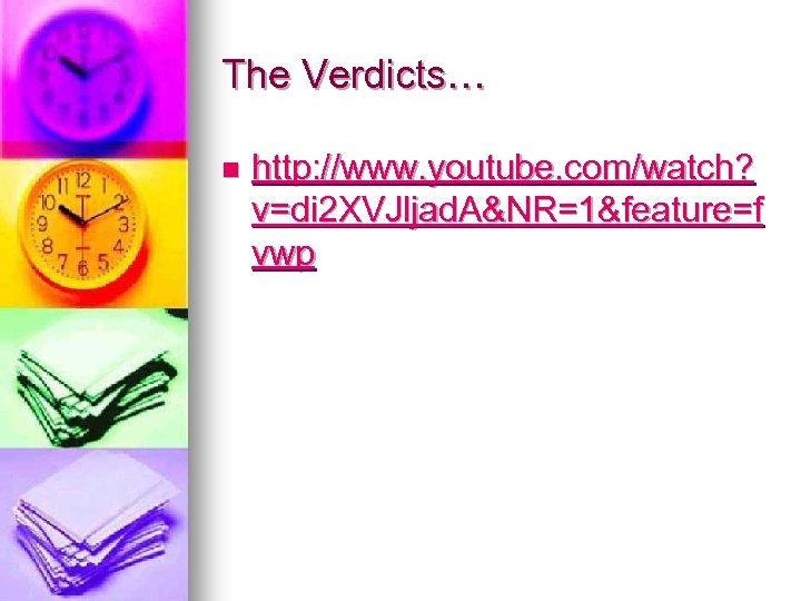 The Verdicts… n http: //www. youtube. com/watch? v=di 2 XVJljad. A&NR=1&feature=f vwp