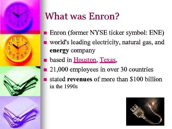 What was Enron? n n n Enron (former NYSE ticker symbol: ENE) world's leading