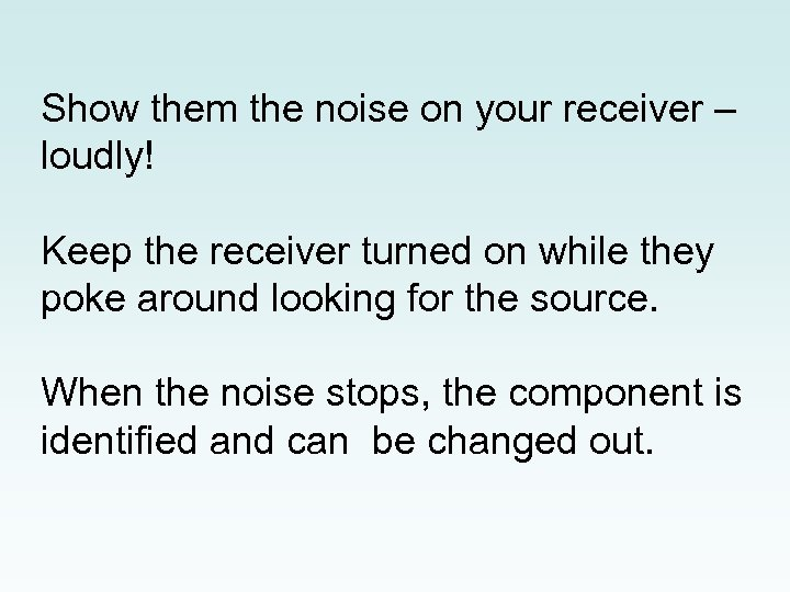 Show them the noise on your receiver – loudly! Keep the receiver turned on
