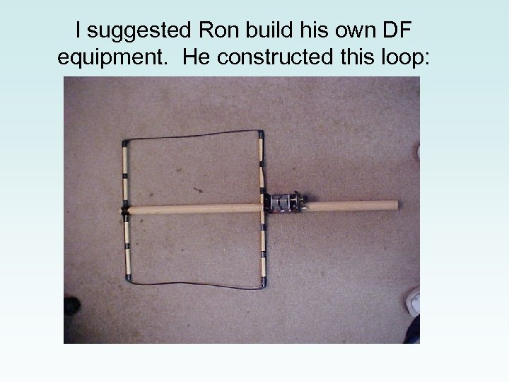 I suggested Ron build his own DF equipment. He constructed this loop: