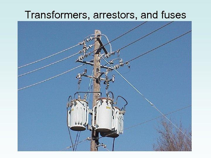 Transformers, arrestors, and fuses