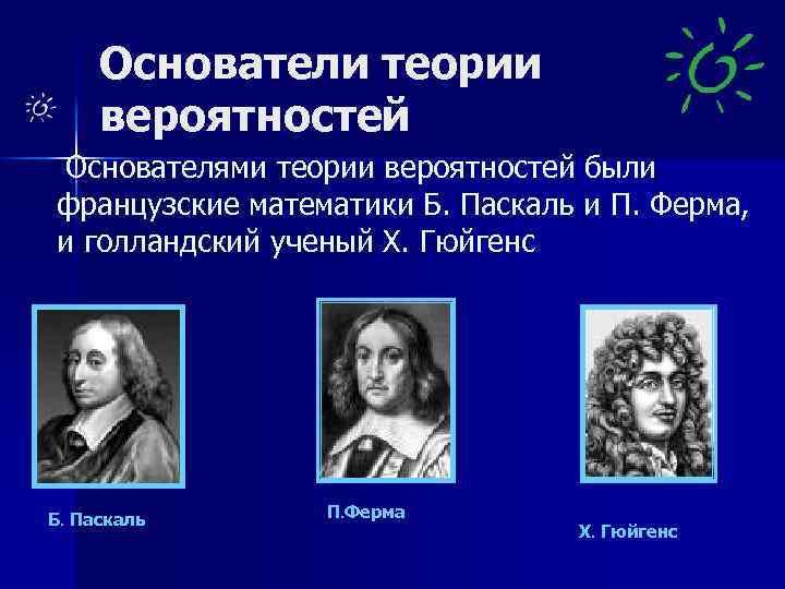 Основатели теории вероятностей Основателями теории вероятностей были французские математики Б. Паскаль и П. Ферма,
