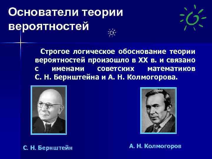 Основатели теории вероятностей Строгое логическое обоснование теории вероятностей произошло в XX в. и связано