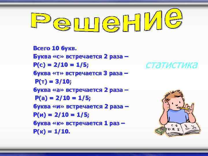 Всего 10 букв. Буква «с» встречается 2 раза – P(с) = 2/10 = 1/5;