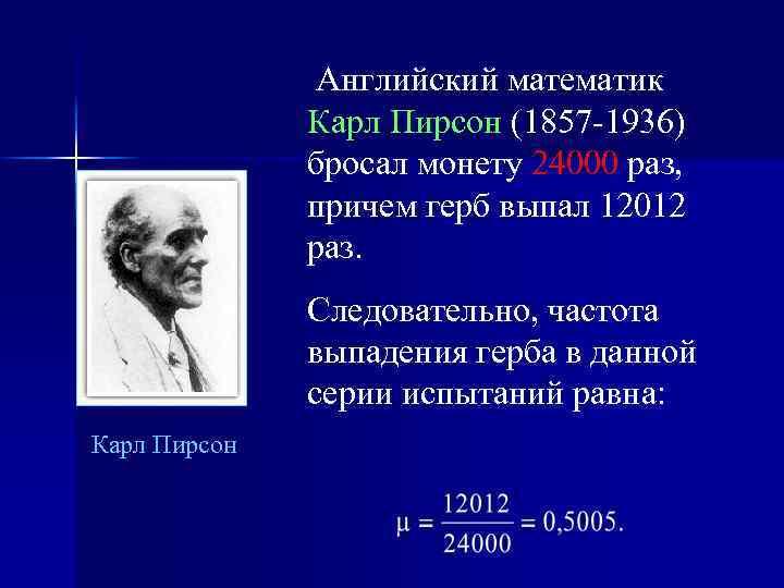Английский математик Карл Пирсон (1857 -1936) бросал монету 24000 раз, причем герб выпал 12012