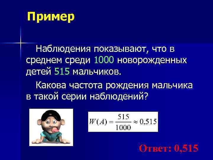 Пример Наблюдения показывают, что в среднем среди 1000 новорожденных детей 515 мальчиков. Какова частота