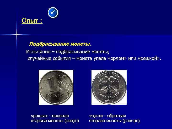 Опыт : Подбрасывание монеты. Испытание – подбрасывание монеты; случайные события – монета упала «орлом»