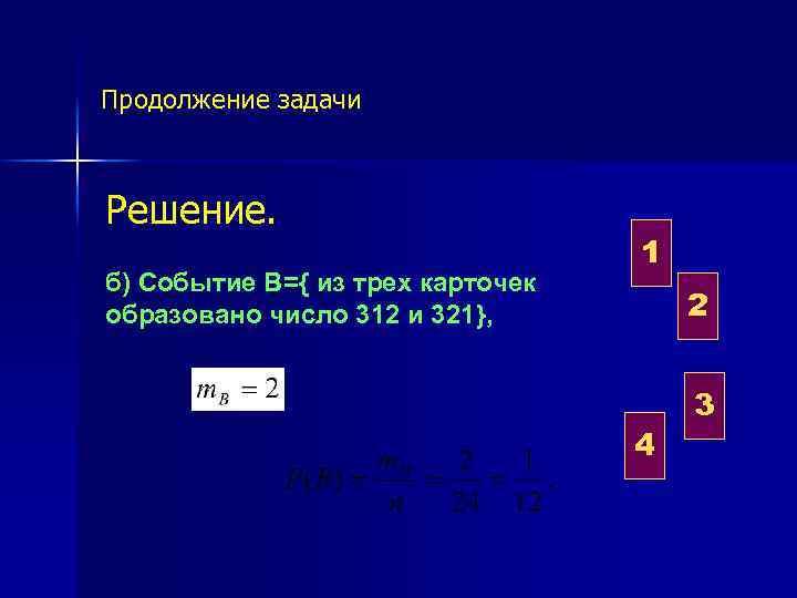 Продолжение задачи Решение. б) Событие В={ из трех карточек образовано число 312 и